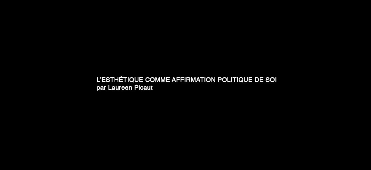 L'ESTHÉTIQUE COMME AFFIRMATION POLITIQUE DE SOI par Laureen Picaut